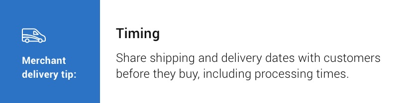 Merchant delivery tip: Timing. Share shipping and delivery dates with customers before they buy, including processing times.