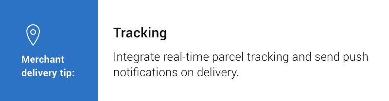 Merchant delivery tip: Tracking. Integrate real-time parcel tracking and send push notifications on delivery.
