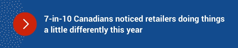 7 in 10 Canadians noticed retailers doing things a little differently this year.