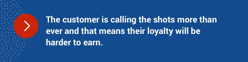 The customer is calling the shots more than ever and that means their loyalty will be harder to earn.