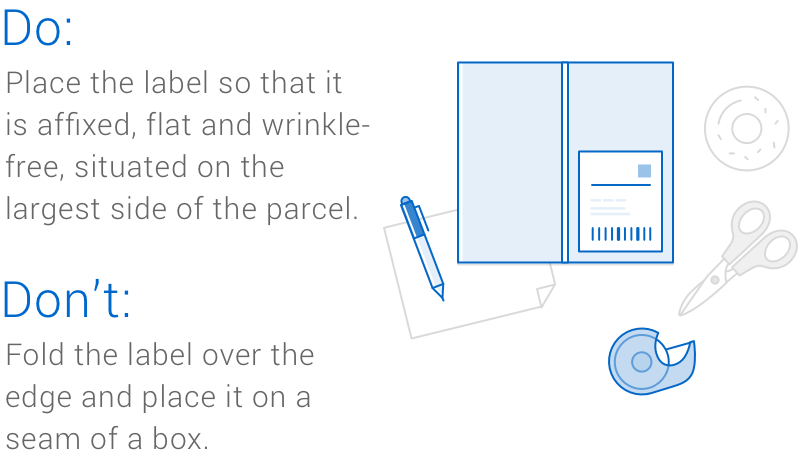 A parcel box with label, pen, tape, scissors and two tips for packing your parcel. Do: Place the label so that it is affixed, flat and wrinkle-free, situated on the largest side of the parcel. Don't: Fold the label over the edge and place it on a seam of a box.